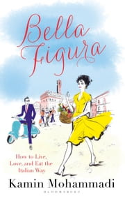 Bella Figura - How to Live, Love and Eat the Italian Way ebook by Kamin Mohammadi