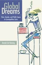Global Dreams - Space, Class, and Gender in Middle-Class Cairo ebook by Anouk de Koning
