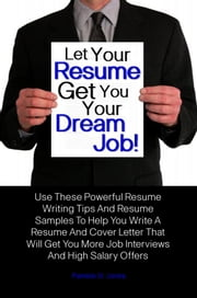 Let Your Resume Get You Your Dream Job! - Use These Powerful Resume Writing Tips And Resume Samples To Help You Write A Resume And Cover Letter That Will Get You More Job Interviews And High Salary Offers ebook by Pamela O. Jones