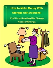How to Make Money With Storage Unit Auctions: Profits from Reselling Mini Storage Auction Winnings ebook by Robert Morrison, Malibu Publishing