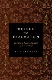 Preludes to Pragmatism - Toward a Reconstruction of Philosophy ebook by Philip Kitcher