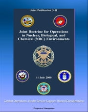 Joint Doctrine for Operations in Nuclear, Biological, and Chemical (NBC) Environments (Joint Publication 3-11) - Combat Operations, Health Service Support, Hazard Considerations ebook by Progressive Management