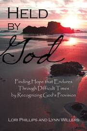 Held by God - Finding Hope that Endures Through Difficult Times by Recognizing God's Provision ebook by Lori Phillips and Lynn Willers