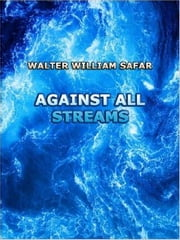 Against All Streams ebook by Walter William Safar