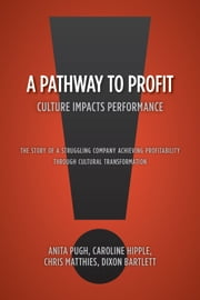 A Pathway to Profit - Culture Impacts Performance      The Story of a Struggling Company Achieving Profitability through Cultural Transformation ebook by Anita Pugh  Caroline Hipple  Chris Matthies  Dixon Bartlett