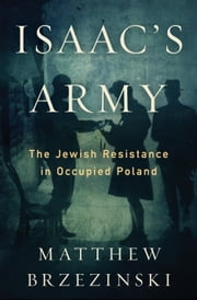 Isaac's Army - A Story of Courage and Survival in Nazi-Occupied Poland ebook by Matthew Brzezinski