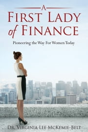A First Lady of Finance: Pioneering The Way For Women Today ebook by Virginia Lee McKemie-Belt