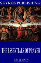 The Essentials of Prayer ebook by E.M. Bounds