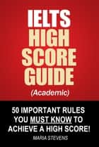 IELTS High Score Guide (Academic) - 50 Important Rules You Must Know To Achieve A High Score! ebook by Maria Stevens