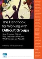 The Handbook for Working with Difficult Groups - How They Are Difficult, Why They Are Difficult and What You Can Do About It ebook by Sandy Schuman