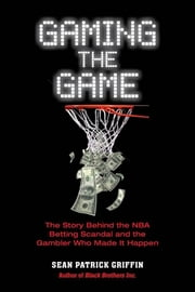 Gaming the Game - The Story of the NBA Betting Scandal and the Gambler Who Made It Happen ebook by Sean Patrick Griffin