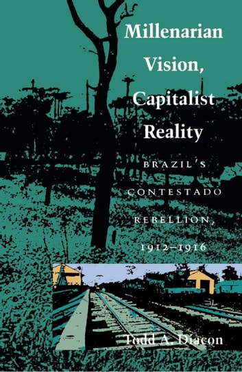Millenarian Vision, Capitalist Reality - Brazil's Contestado Rebellion, 1912–1916 ebook by Todd A. Diacon