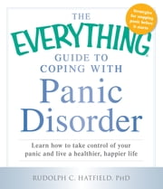 The Everything Guide to Coping with Panic Disorder - Learn How to Take Control of Your Panic and Live a Healthier, Happier Life ebook by Rudolph C. Hatfield