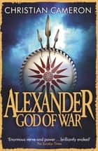 Alexander - God of War ebook by Christian Cameron