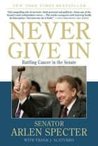 Never Give In - Battling Cancer in the Senate eBook by Sen. Arlen Specter, Frank J. Scaturro