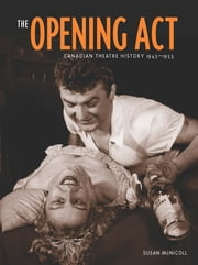 Opening Act, The - Canadian Theatre History 1945–1956 ebook by Susan McNicoll