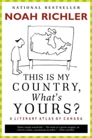 This Is My Country, What's Yours? - A Literary Atlas of Canada ebook by Noah Richler