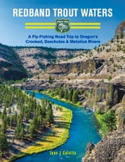 Redband Trout Waters: A Fly-Fishing Road Trip to Oregon's Crooked, Deschutes & Metolius Rivers ebook by Juan Calvillo