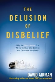 The Delusion of Disbelief - Why the New Atheism is a Threat to Your Life, Liberty, and Pursuit of Happiness ebook by David Aikman