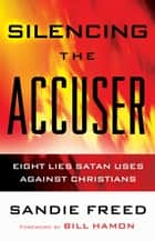 Silencing the Accuser - Eight Lies Satan Uses Against Christians ebook by Sandie Freed, Bill Hamon