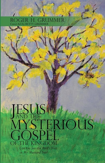 Jesus and the Mysterious Gospel of the Kingdom - Can You See the Bird'S Nest in My Mustard Tree? ebook by Roger H. Grummer,Betty Grummer