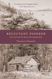 Reluctant Pioneer - How I Survived Five Years in the Canadian Bush ebook by Thomas Osborne,Roy MacGregor
