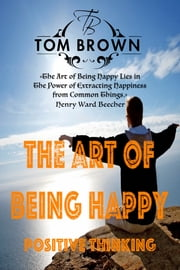Fast Facts or The Art of Being Happy (Positive Thinking Book) - Self Esteem, How to Be Happy, Goal Setting, Motivate Yourself, Be Productive ebook by Tom Brown