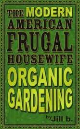 The Modern American Frugal Housewife Book #2 - Organic Gardening ebook by Jill b.