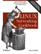 Linux Networking Cookbook - From Asterisk to Zebra with Easy-to-Use Recipes ebook by Carla Schroder