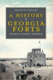 A History of Georgia Forts - Georgia's Lonely Outposts ebook by Alejandro M. de Quesada