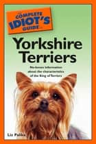The Complete Idiot's Guide to Yorkshire Terriers - No-Bones Information About the Characteristics of the King of Terriers 電子書 by Liz Palika
