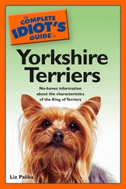 The Complete Idiot's Guide to Yorkshire Terriers - No-Bones Information About the Characteristics of the King of Terriers ebook by Liz Palika