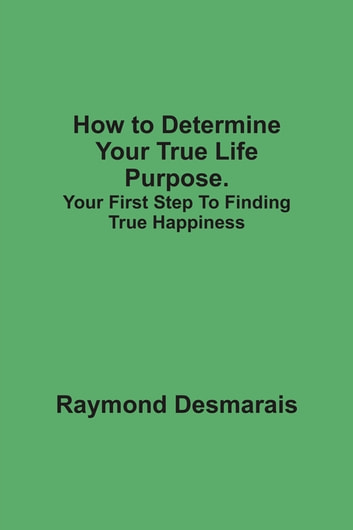 How to Determine Your True Life Purpose. ebook by Raymond Desmarais