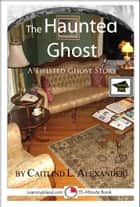 The Haunted Ghost: A 15-Minute Ghost Story, Educational Version ebook by Caitlind L. Alexander
