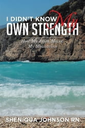 I Didn't Know My Own Strength - How My Faith Moved My Mountains ebook by Sheniqua Johnson RN