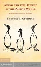 Guano and the Opening of the Pacific World - A Global Ecological History ebook by Gregory T. Cushman