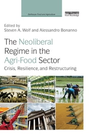 The Neoliberal Regime in the Agri-Food Sector - Crisis, Resilience, and Restructuring ebook by Steven A. Wolf,Alessandro Bonanno