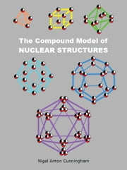 The Compound Model of NUCLEAR STRUCTURES ebook by Nigel Anton Cunningham