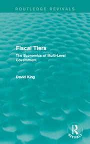 Fiscal Tiers - The Economics of Multi-Level Government ebook by David King