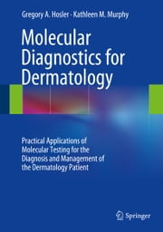 Molecular Diagnostics for Dermatology - Practical Applications of Molecular Testing for the Diagnosis and Management of the Dermatology Patient ebook by Gregory A. Hosler,Kathleen M. Murphy