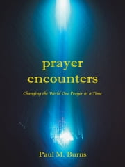 Prayer Encounters - Changing the World One Prayer at a Time ebook by Paul M. Burns
