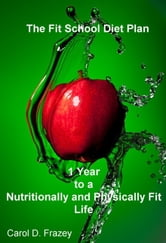 The Fit School Diet Plan: 1 Year to a Nutritionally and Physically Fit Life ebook by Carol Frazey