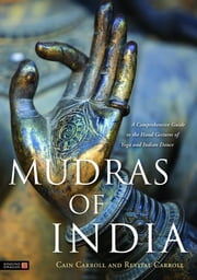 Mudras of India - A Comprehensive Guide to the Hand Gestures of Yoga and Indian Dance ebook by Cain Carroll,Revital Carroll,David Frawley