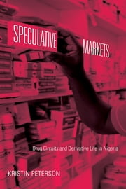 Speculative Markets - Drug Circuits and Derivative Life in Nigeria ebook by Kristin Peterson