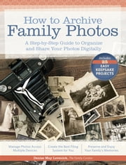 How to Archive Family Photos - A Step-by-Step Guide to Organize and Share Your Photos Digitally ebook by Denise May Levenick