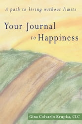 Your Journal to Happiness - A path to living without limits. ebook by Gina Colvario Krupka, CLC