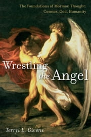 Wrestling the Angel: The Foundations of Mormon Thought: Cosmos, God, Humanity ebook by Terryl L. Givens