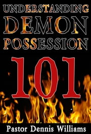 Understanding Demon Possession 101 ebook by Pastor Dennis Williams