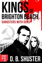 Kings of Brighton Beach Episode #3 - Part 1: Gangsters with Guns ebook by D. B. Shuster