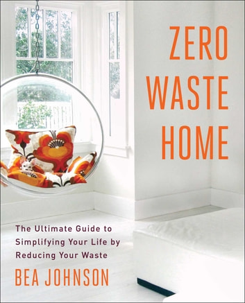 Zero Waste Home - The Ultimate Guide to Simplifying Your Life by Reducing Your Waste ebook by Bea Johnson